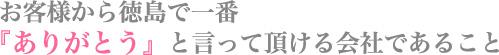 お客様から徳島で一番『ありがとう』と言って頂ける会社であること